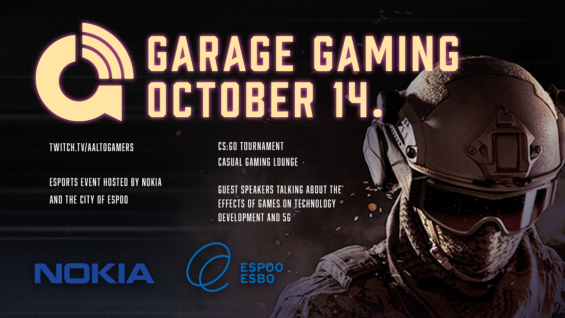 Garage gaming October 14. Twitch.tv/Aaltogamers.  CS:Go Tournament. Casual gaming lounge.  Guest speakers talking about the effects of games on tecnology development and 5 G. Esport event hosted by Nokia and the City of Espoo.